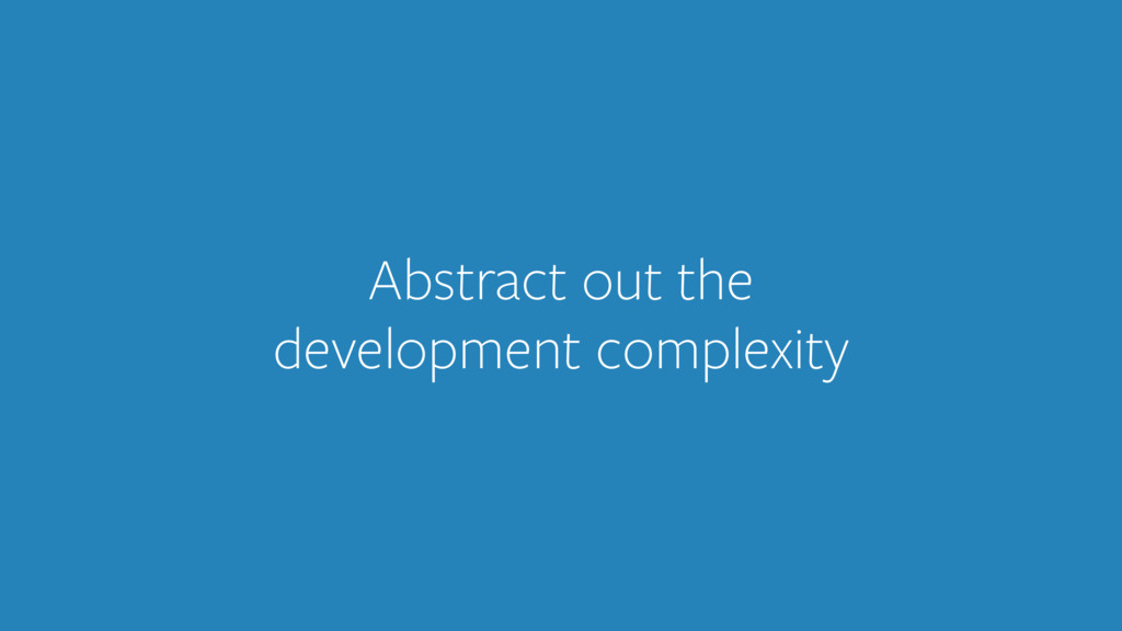 Abstract out the development complexity