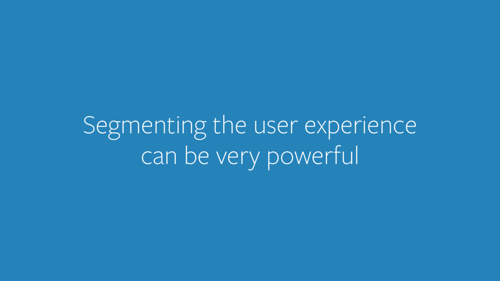 Segmenting the user experience can be very powe...