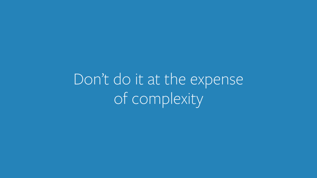 Don't do it at the expense of complexity