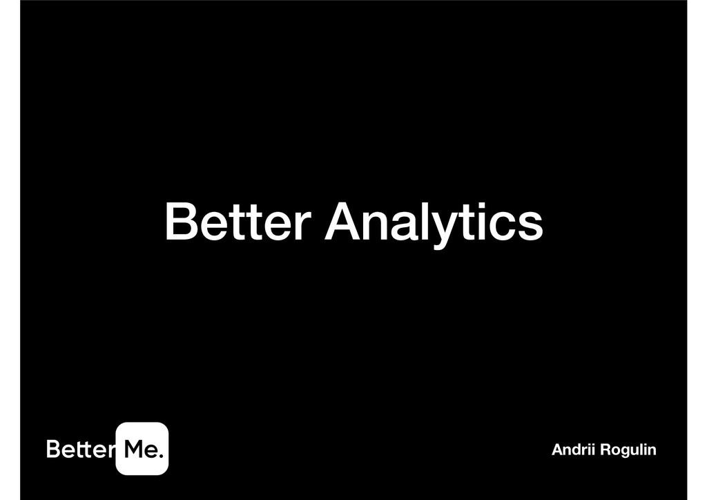 Better Analytics Andrii Rogulin