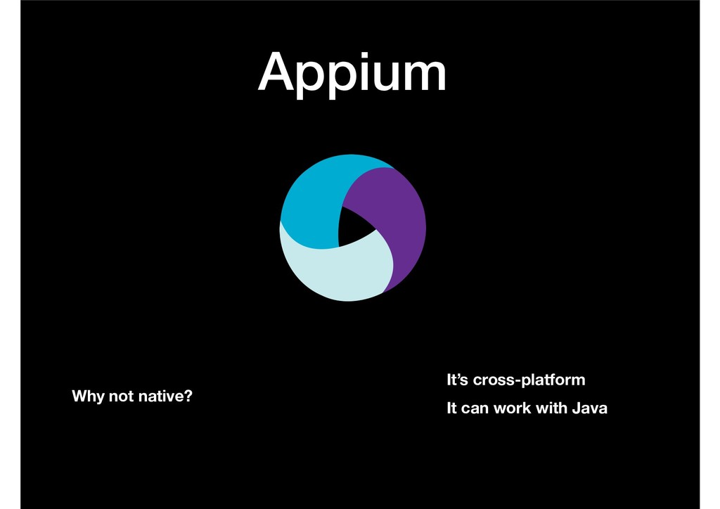 Appium Why not native? It's cross-platform It c...