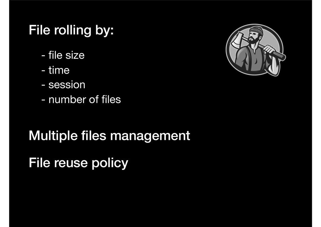 File rolling by: - file size - time - session Mu...