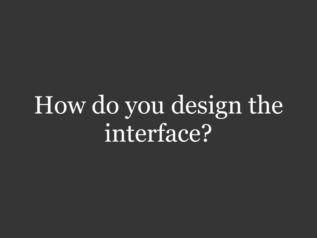 How do you design the interface?