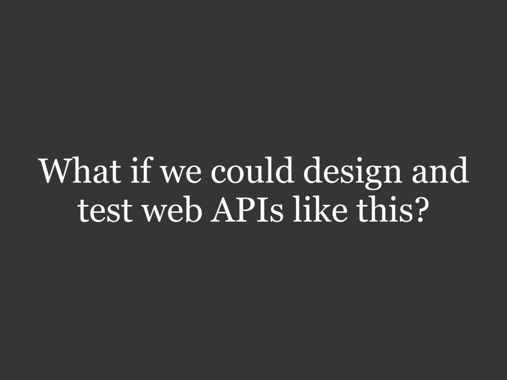 What if we could design and test web APIs like ...