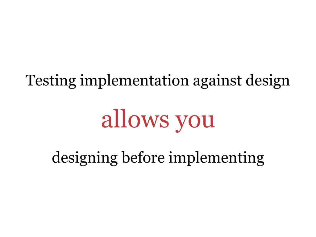 Testing implementation against design allows yo...
