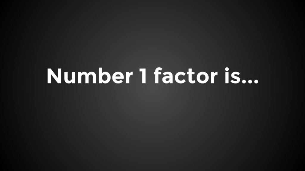 Number 1 factor is...