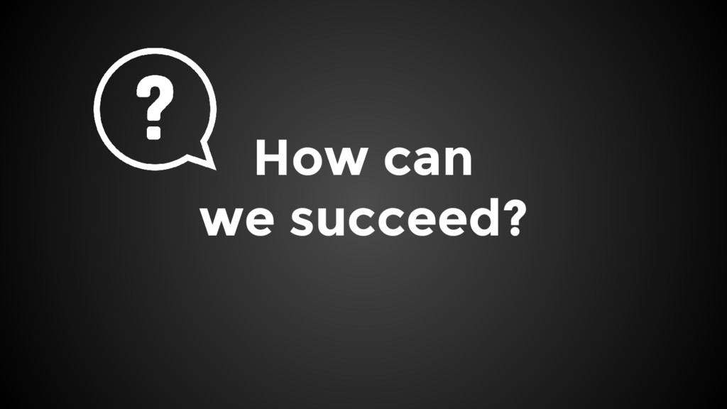How can we succeed?