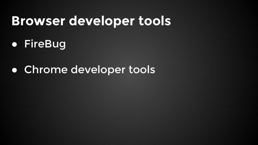 Browser developer tools ● FireBug ● Chrome deve...