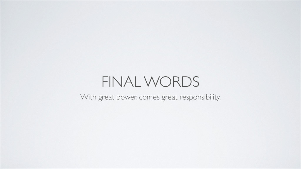 FINAL WORDS With great power, comes great respo...