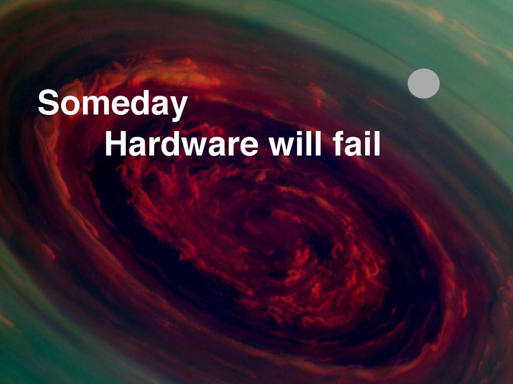 Someday Hardware will fail