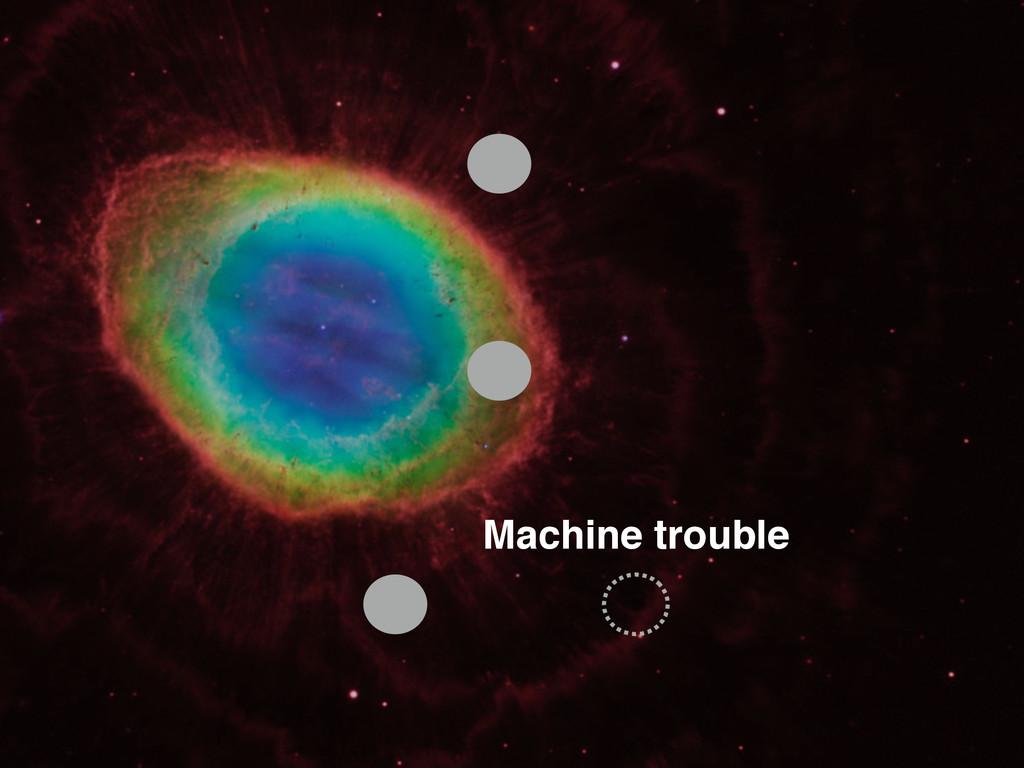 Machine trouble