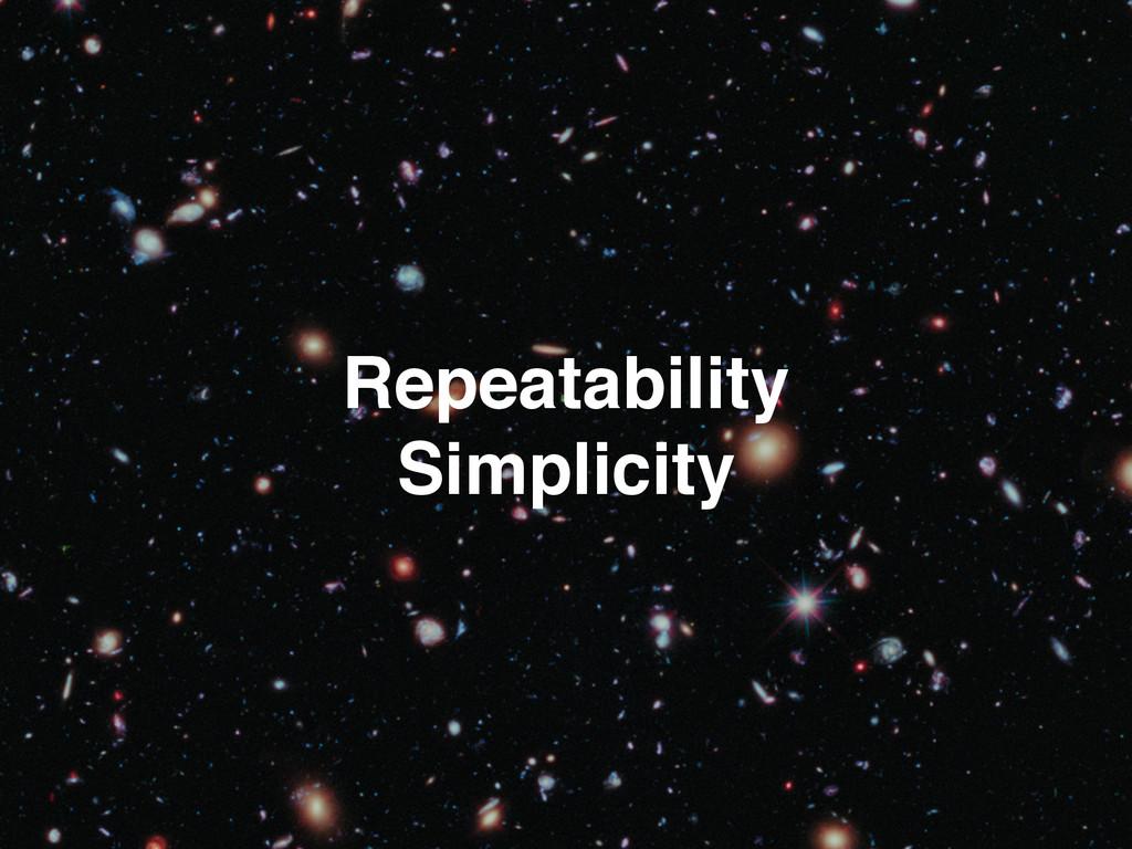 Repeatability! Simplicity