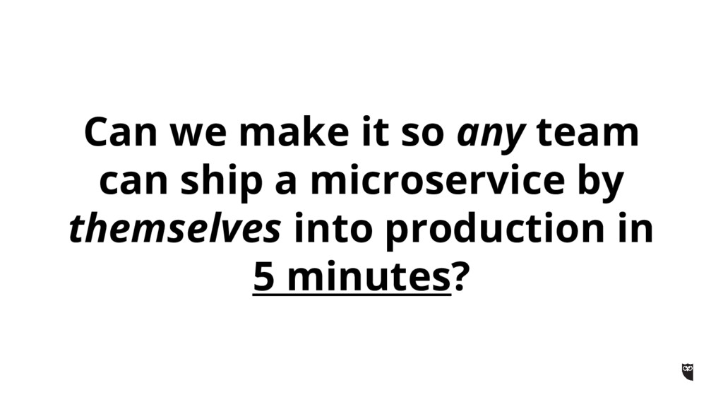 Can we make it so any team can ship a microserv...