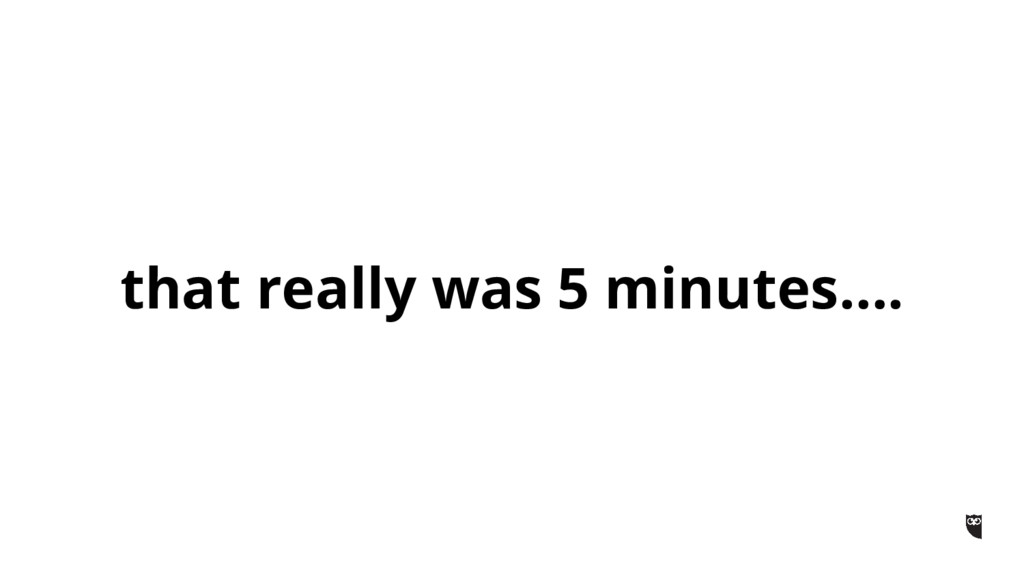 that really was 5 minutes….