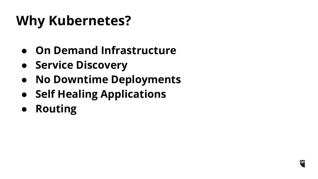 Why Kubernetes? ● On Demand Infrastructure ● Se...