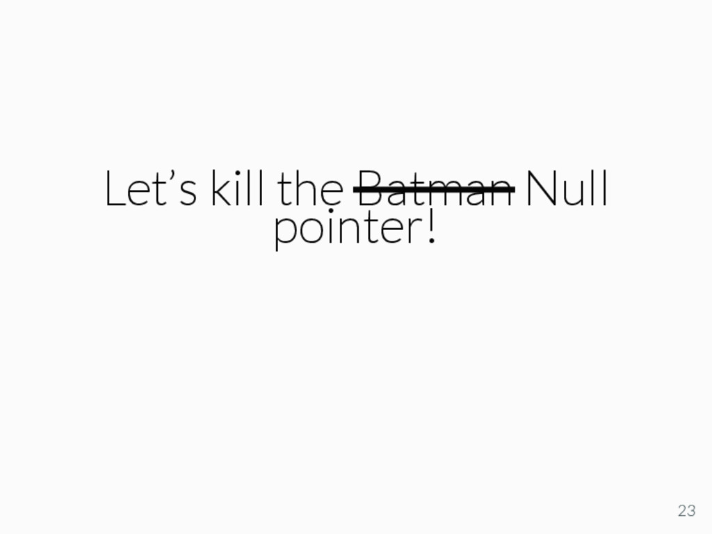 Let's kill the Batman Null pointer! 23