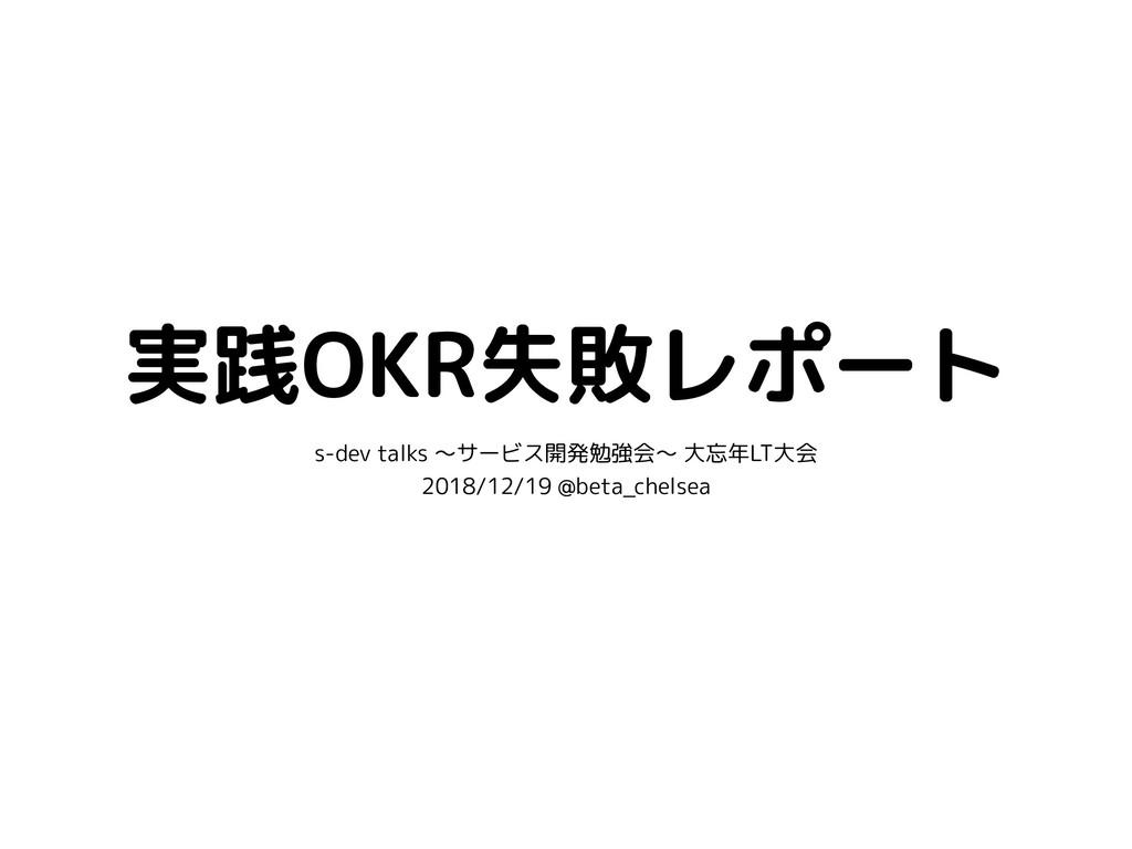 実践OKR失敗レポート s-dev talks 〜サービス開発勉強会〜 大忘年LT大会 201...