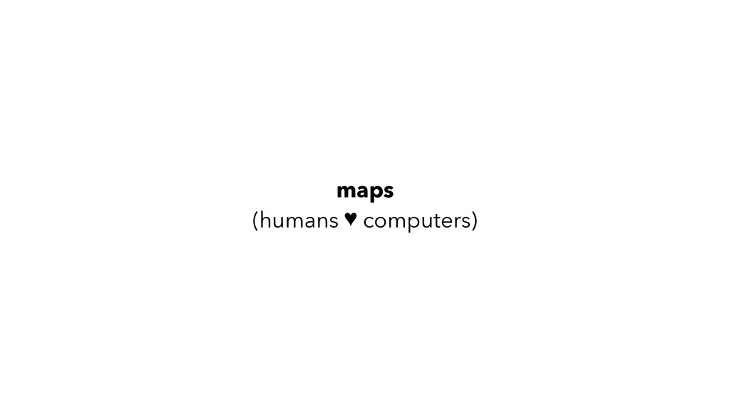 maps (humans ♥ computers)