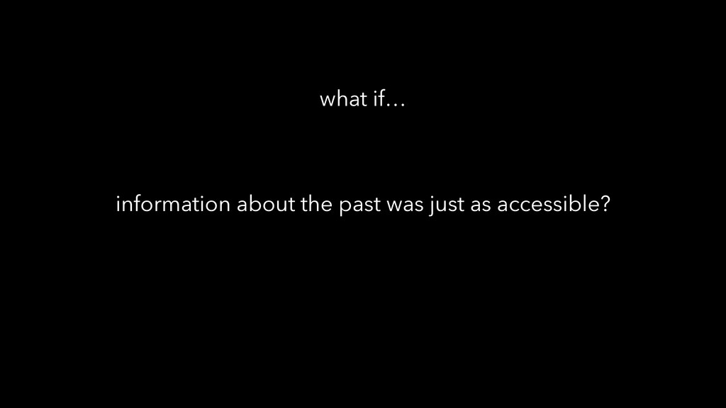 information about the past was just as accessib...