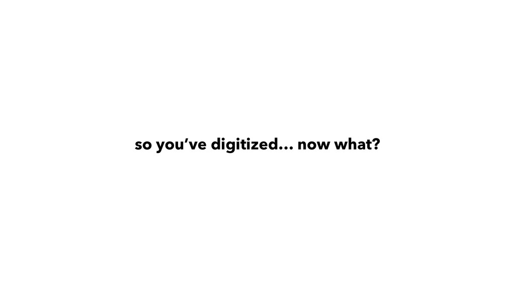so you've digitized… now what?