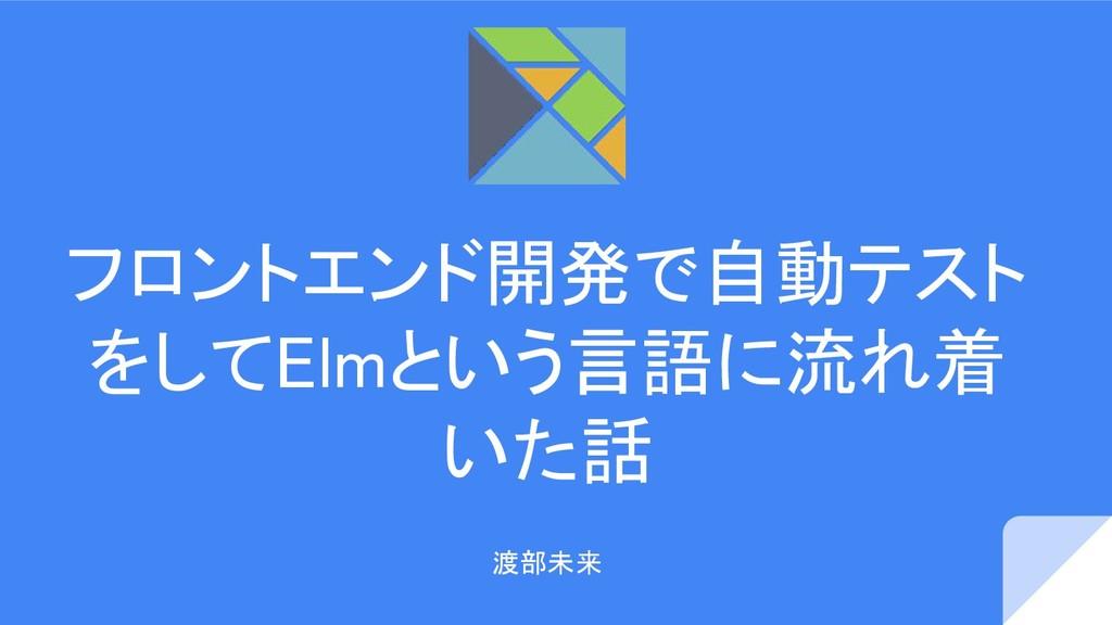 フロントエンド開発で自動テスト をしてElmという言語に流れ着 いた話 渡部未来