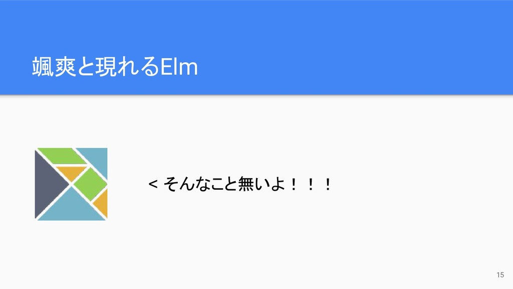 颯爽と現れるElm 15 < そんなこと無いよ!!!