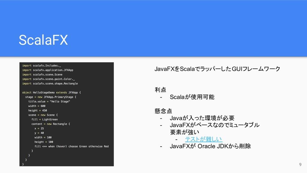 ScalaFX 9 利点 - Scalaが使用可能 懸念点 - Javaが入った環境が必要 -...