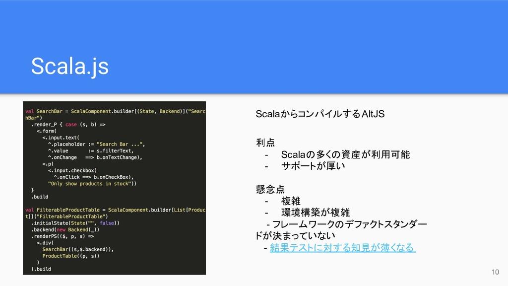 Scala.js 10 利点 - Scalaの多くの資産が利用可能 - サポートが厚い 懸念点...