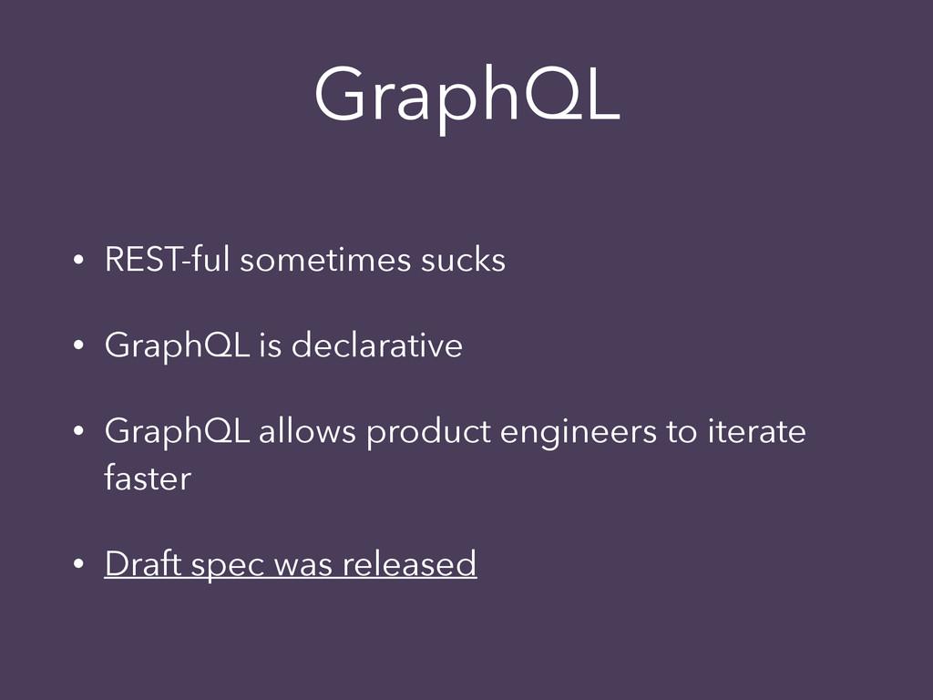 GraphQL • REST-ful sometimes sucks • GraphQL is...