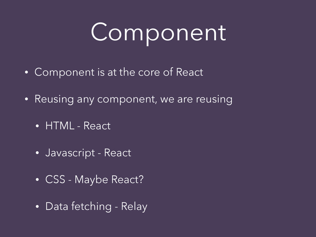 Component • Component is at the core of React •...