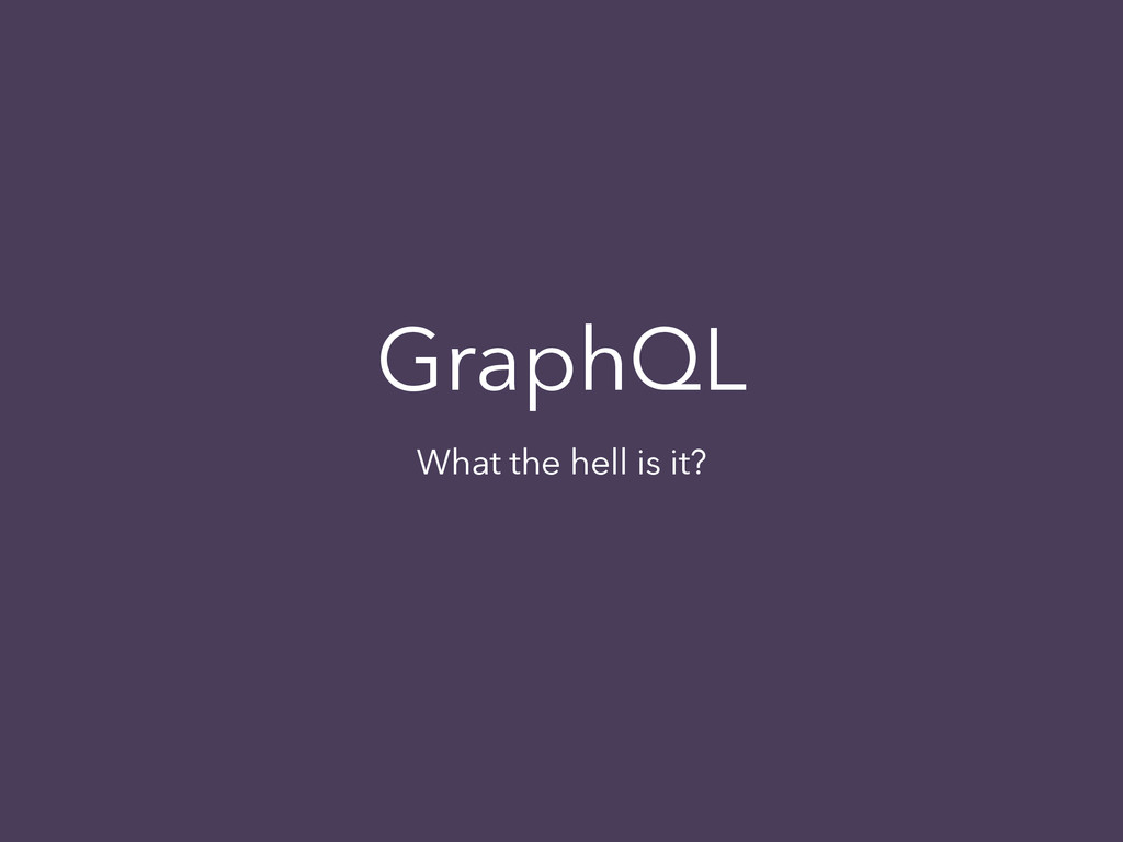 GraphQL What the hell is it?