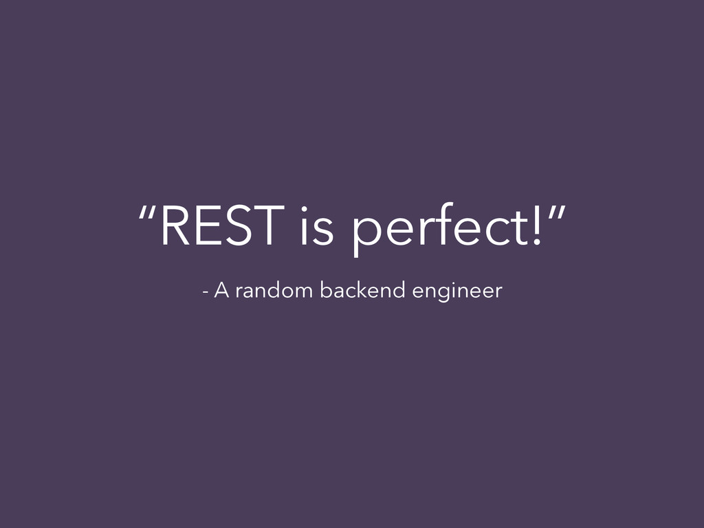 """REST is perfect!"" - A random backend engineer"