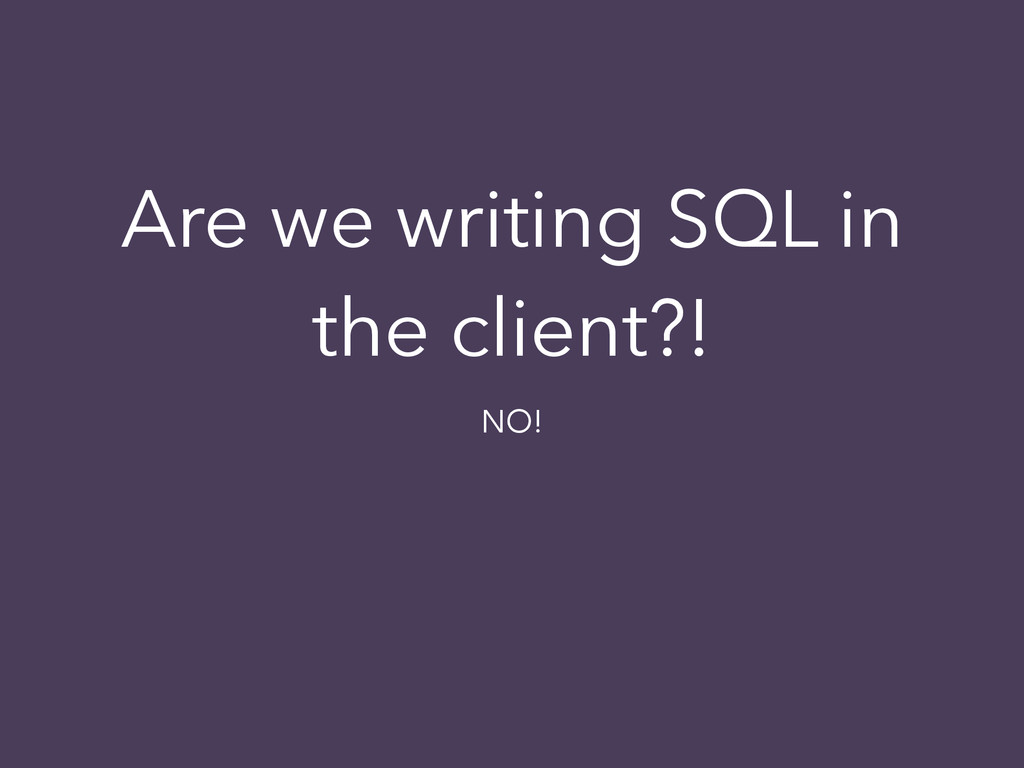 Are we writing SQL in the client?! NO!