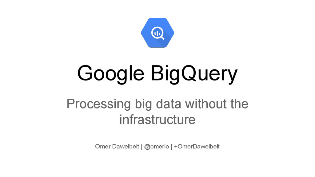 Google BigQuery Processing big data without the...