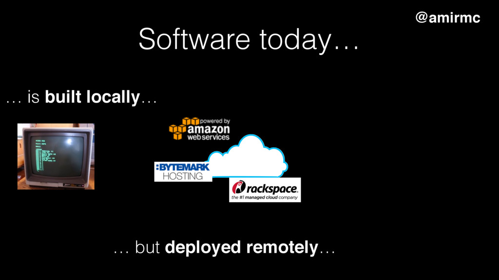 Software today… … is built locally… … but deplo...