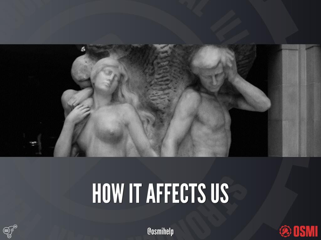@osmihelp HOW IT AFFECTS US