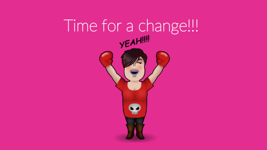 Time for a change!!!
