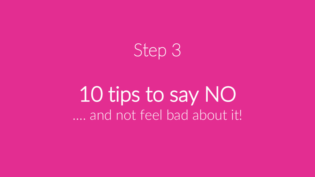 Step 3 10 tips to say NO …. and not feel bad ab...