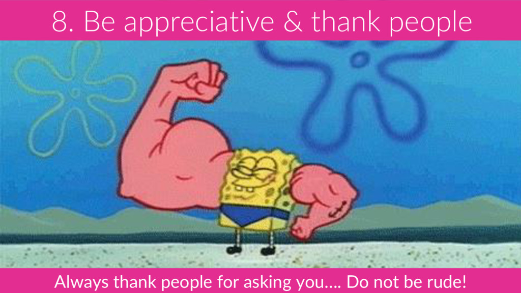 8. Be appreciative & thank people Always thank ...