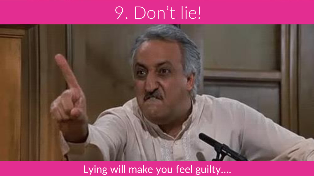9. Don't lie! Lying will make you feel guilty….