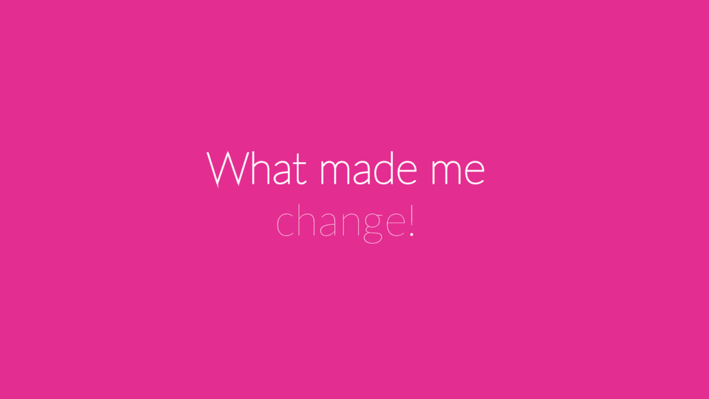 What made me change!