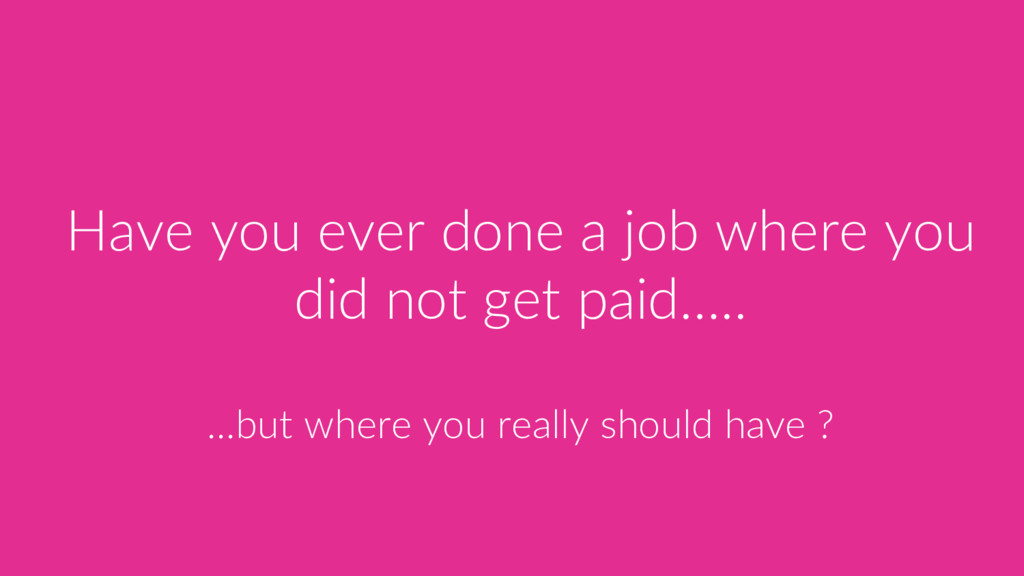 Have you ever done a job where you did not get ...