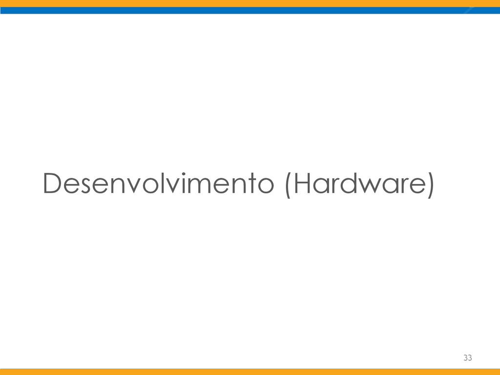 Desenvolvimento (Hardware) 33