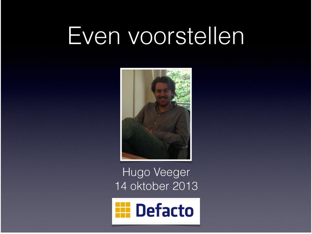 Even voorstellen Hugo Veeger  14 oktober 2013