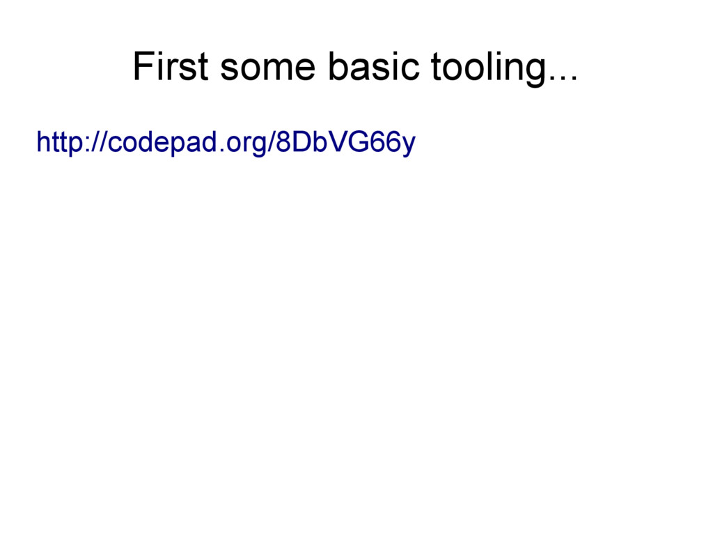 First some basic tooling... http://codepad.org/...