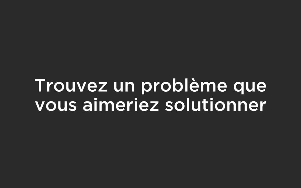 Trouvez un problème que vous aimeriez solutionn...