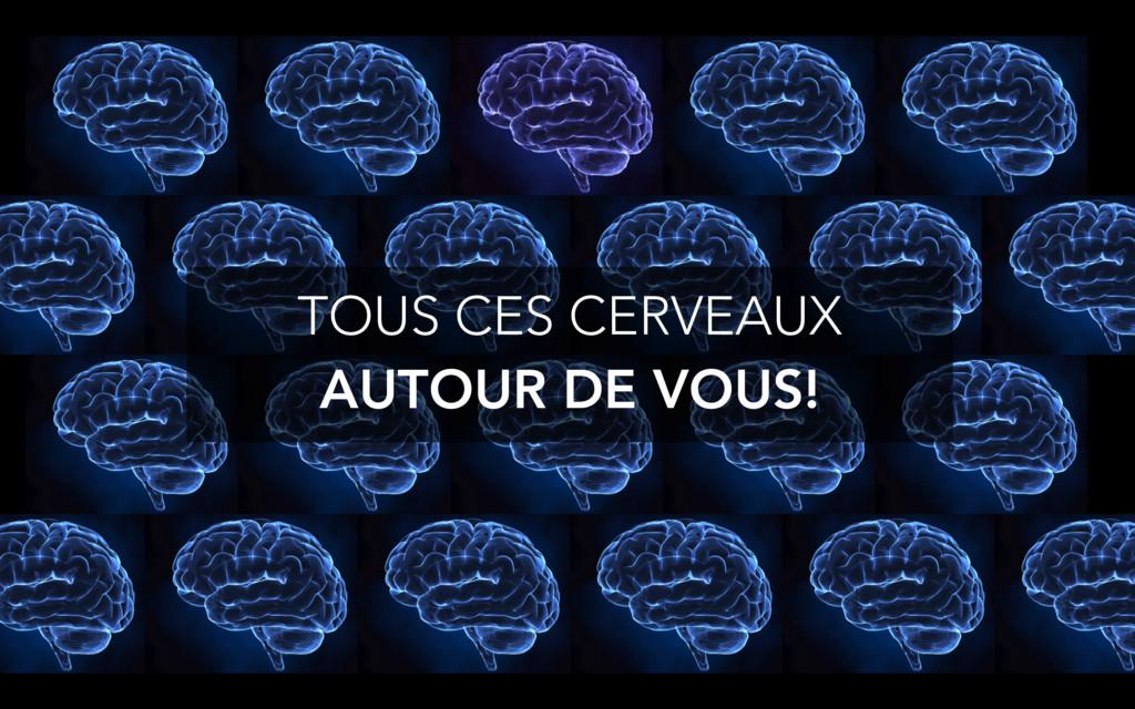 TOUS CES CERVEAUX AUTOUR DE VOUS!