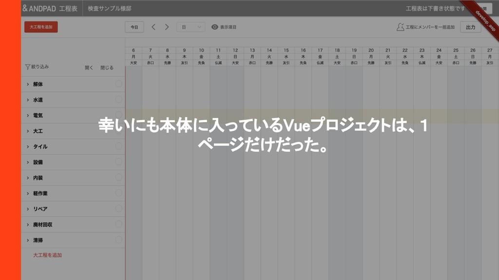 幸いにも本体に入っているVueプロジェクトは、1 ページだけだった。