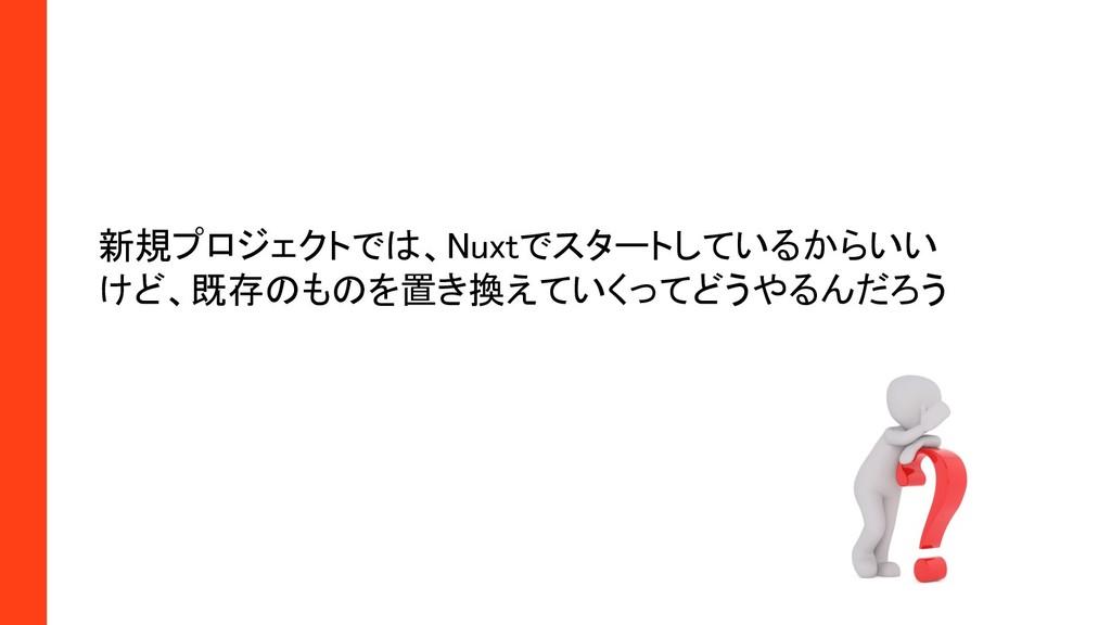 新規プロジェクトでは、Nuxtでスタートしているからいい けど、既存のものを置き換えていくっ...