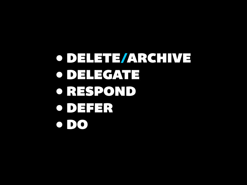 • DELETE/ARCHIVE • DELEGATE • RESPOND • DEFER •...